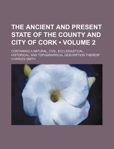 The Ancient and Present State of the County and City of Cork (Volume 2); Containing a Natural, Civil, Ecclesiastical, Historical, and Topographical Description Thereof