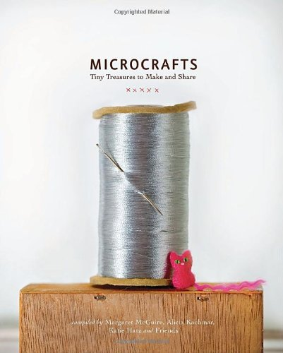 Microcrafts: Tiny Treasures to Make and Share
