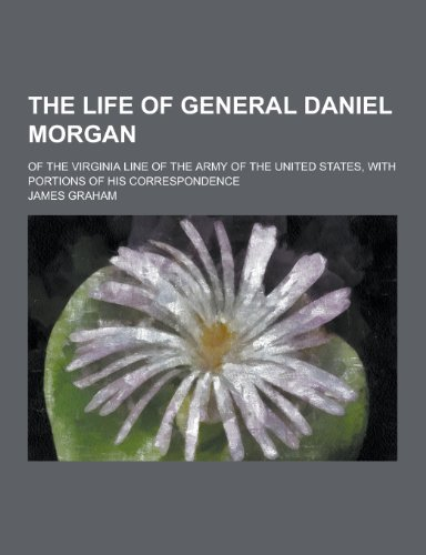 The Life of General Daniel Morgan; Of the Virginia Line of the Army of the United States, with Portions of His Correspondence