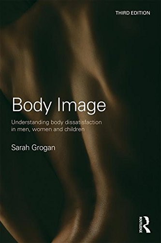 Body Image: Understanding Body Dissatisfaction in Men, Women and Children, by Sarah Grogan