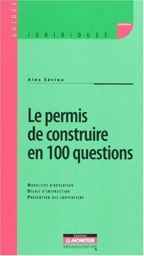 Le permis de construire en 100 questions : Modalités d'obtention, délais d'instruction, Prévention des contentieux