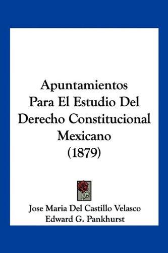 Apuntamientos Para El Estudio Del Derecho Constitucional Mexicano (1879)  [Velasco, Jose Maria Del Castillo - Pankhurst, Edward G.] (Tapa Blanda)