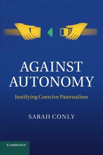 Against Autonomy: Justifying Coercive Paternalism