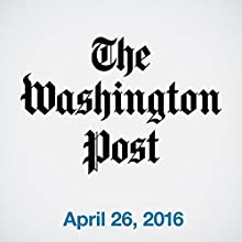 Top Stories Daily from The Washington Post, April 26, 2016 Newspaper / Magazine by  The Washington Post Narrated by  The Washington Post