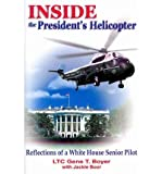 Inside the Presidents Helicopter: Reflections of a White House Senior Pilot Inside the Presidents