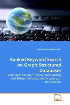 Ranked Keyword Search On Graph-Structured Databases: Techniques For User-Friendly, High Quality And Efficient Information Discovery On Data Graphs