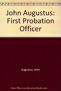 john augustus father of probation Probation supervision date back as far as 437 bc however, john augustus, a  cobbler from boston, mass is credited as being the father of modern probation.