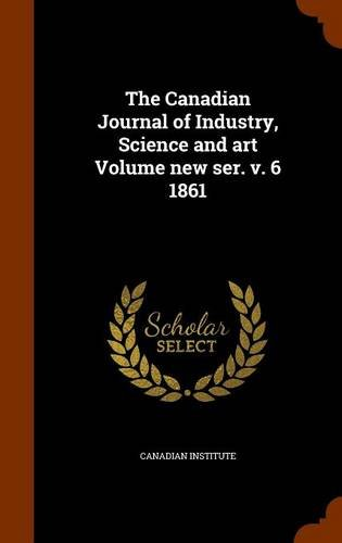 The Canadian Journal of Industry, Science and art Volume new ser. v. 6 1861