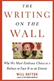 The Writing on the Wall: Why We Must Embrace China as a Partner or Face It as an Enemy (0743275292) by Hutton, Will