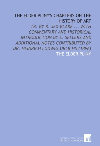 The Elder Pliny's Chapters on the History of Art: Tr. By K. Jex-Blake ... With Commentary and Historical Introduction by E. Sellers and Additional ... by Dr. Heinrich Ludwig Urlichs (1896)