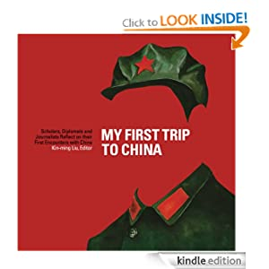 My First Trip to China: Scholars, Diplomats, and Journalists Reflect on their First Encounters with China Kin-ming Liu