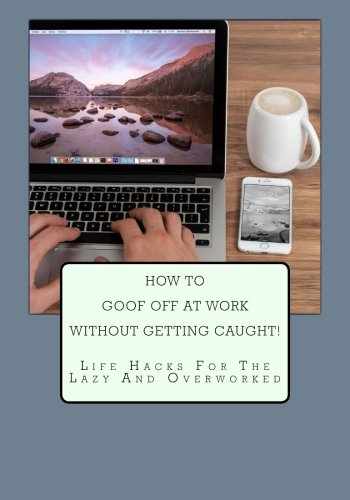 How to Goof Off At Work Without Getting Caught!: Life Hacks For The Lazy And Overworked