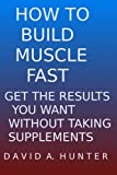41XxrBzRcXL. SL160  HOW TO BUILD MUSCLE FAST: GET THE RESULTS YOU WANT WITHOUT TAKING SUPPLEMENTS Review