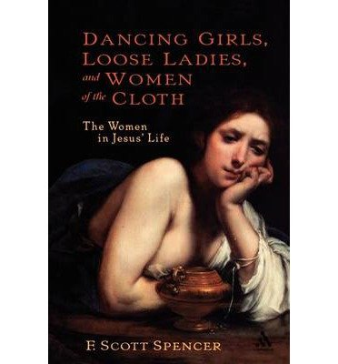 [( Dancing Girls, Loose Ladies and Women of the Cloth: The Women in Jesus' Life )] [by: F. Scott Spencer] [Nov-2004]