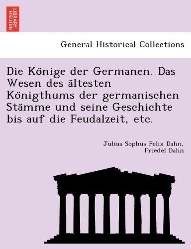 Die Konige der Germanen. Das Wesen des altesten Konigthums der germanischen Stamme und seine Geschichte bis auf die Feudalzeit, etc.