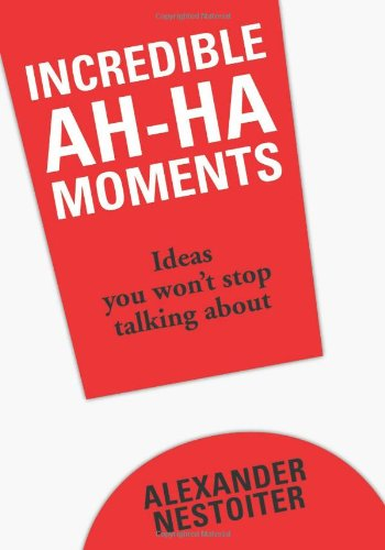 Incredible Ah-Ha Moments: Ideas You Won't Stop Talking About