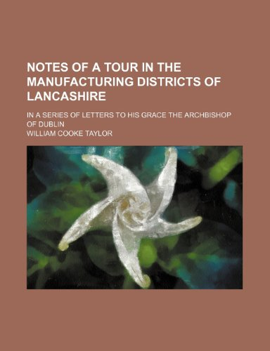 Notes of a Tour in the Manufacturing Districts of Lancashire; In a Series of Letters to His Grace the Archbishop of Dublin