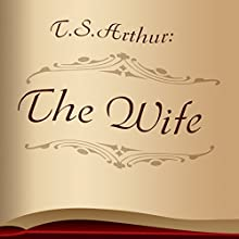 The Wife (Annotated) (       UNABRIDGED) by T.S. Arthur Narrated by Anastasia Bertollo
