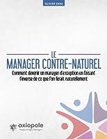 Le manager contre-naturel: Comment devenir un manager d'exception en faisant exactement l'inverse de ce que vous feriez naturellement