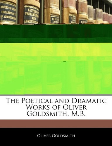 The Poetical and Dramatic Works of Oliver Goldsmith, M.B