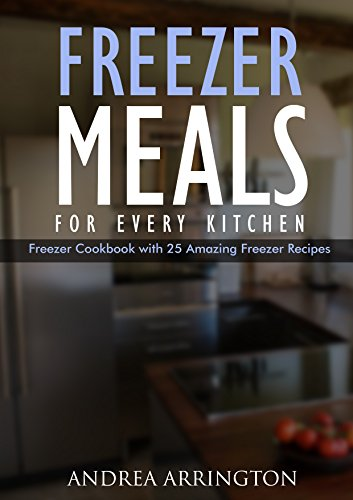 Freezer Meals For Every Kitchen! Freezer Cooking Cookbook with 25 Amazing Freezer Recipes: (freezer cookbook, freezer meals cookbook, freezer recipes, ... healthy, freezer meals quick and easy 1) by Andrea Arrington