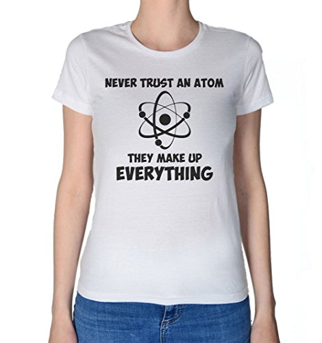 Never Trust An Atom, They Make Up Everything Women's T-Shirt Extra Large