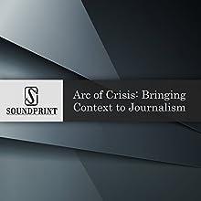Arc of Crisis: Bringing Context to Journalism Radio/TV Program by William Drummond Narrated by Barbara Bogaev, William Drummond