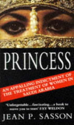 Princess: An Appalling Indictment of the Treatment of women in Saudi Arabia, Jean P. Sasson