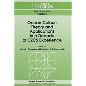 Ocean Colour: Theory and Applications in a Decade of CZCS Experience (Eurocourses: Remote Sensing) Vittorio Barale and Peter M. Schlittenhardt