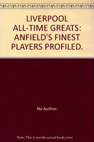 LIVERPOOL ALL-TIME GREATS: ANFIELD\'S FINEST PLAYERS PROFILED