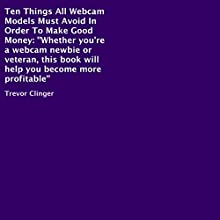 Ten Things All Webcam Models Must Avoid in Order to Make Good Money: Whether You're a Webcam Newbie or Veteran, This Book Will Help You Become More Profitable (       UNABRIDGED) by Trevor Clinger Narrated by Sarah Yurkovich