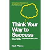 Think Your Way to Success: How to Develop a Winning Mindset and Achieve Amazing Resultsby Mark Rhodes
