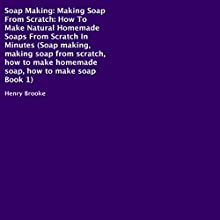 Soap Making: How to Make Natural Homemade Soaps from Scratch in Minutes Audiobook by Henry Brooke Narrated by Sorrel Brigman