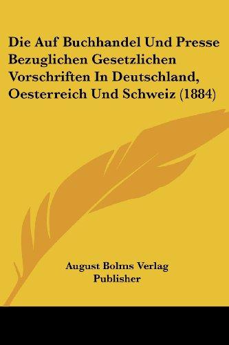 Die Auf Buchhandel Und Presse Bezuglichen Gesetzlichen Vorschriften in Deutschland, Oesterreich Und Schweiz (1884)