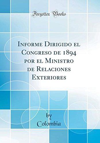 Informe Dirigido el Congreso de 1894 por el Ministro de Relaciones Exteriores (Classic Reprint)  [Colombia, Colombia] (Tapa Dura)