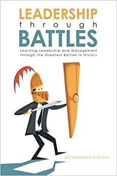 Leadership Through Battles: Learning Leadership And Management Through The Greatest Battles In History