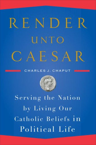 Render unto Caesar: Serving the Nation by Living Our Catholic Beliefs in Political Life, CHARLES J. CHAPUT