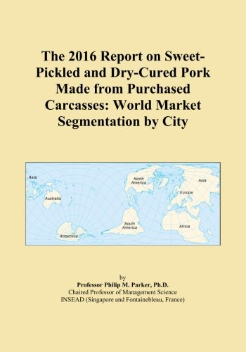 The 2016 Report on Sweet-Pickled and Dry-Cured Pork Made from Purchased Carcasses: World Market Segmentation by City PDF