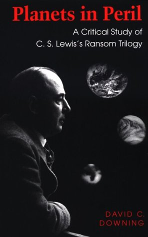 Planets in Peril : A Critical Study of C.S. Lewis's Ransom Trilogy, DAVID C. DOWNING