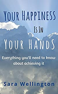 Your Happiness Is In Your Hands: Everything You'll Need To Know About Achieving It. by Sara Wellington ebook deal