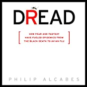 Dread: How Fear and Fantasy Have Fueled Epidemics from the Black Death to Avian Flu   [Phillip Alcabes]