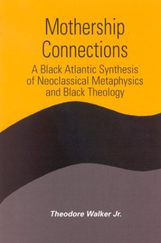 Mothership Connections: A Black Atlantic Synthesis of Neoclassical Metaphysics and Black Theology (S U N Y Series in Con