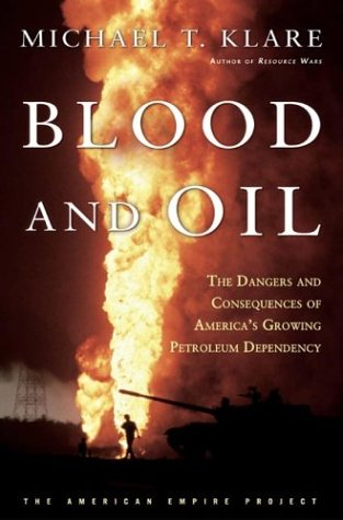 Blood and Oil: The Dangers and Consequences of America's Growing Dependency on Imported Petroleum (American Empire Project), Michael T. Klare