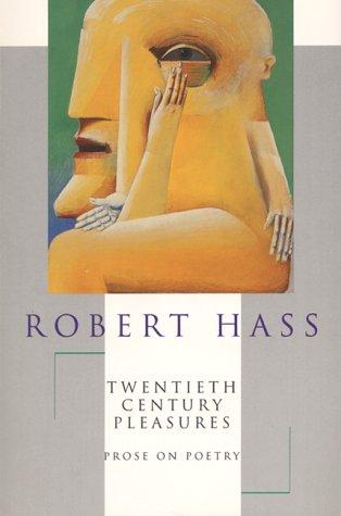 Twentieth Century Pleasures : Prose on Poetry, ROBERT HASS