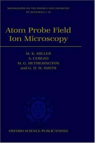 Atom Probe Field Ion Microscopy (Monographs On The Physics And Chemistry Of Materials)