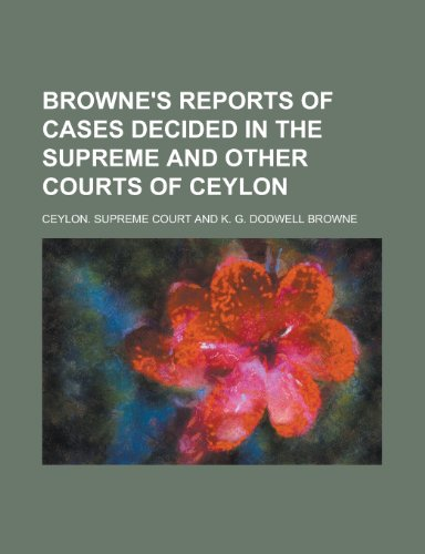 Browne's Reports of Cases Decided in the Supreme and Other Courts of Ceylon