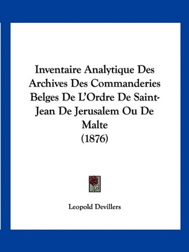 Inventaire Analytique Des Archives Des Commanderies Belges de L'Ordre de Saint-Jean de Jerusalem Ou de Malte (1876)