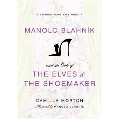 manolo-blahnik-and-the-tale-of-the-elves-and-the-shoemaker-a-fashion-fairy-tale-memoir-by-morton-cam