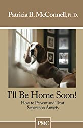 Ill be Home Soon- How to Prevent and Treat Separation Anxiety.