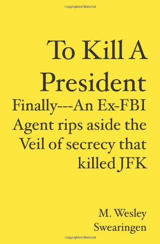 To Kill A President: Finally---An Ex-FBI Agent rips aside the veil of secrecy that killed JFK: M. Wesley Swearingen: 9781419693823: Amazon.com: Books